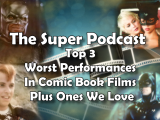 Super Podcast Ep 157 – Top 3 Worst Performances In Comic Book Films Plus Ones We Love